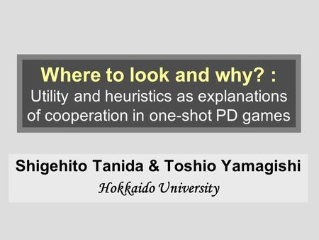 Where to look and why? : Utility and heuristics as explanations of cooperation in one-shot PD games Shigehito Tanida & Toshio Yamagishi Hokkaido University.
