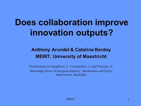 MERIT1 Does collaboration improve innovation outputs? Anthony Arundel & Catalina Bordoy MERIT, University of Maastricht Forthcoming in Caloghirou, Y.,
