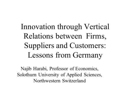 Innovation through Vertical Relations between Firms, Suppliers and Customers: Lessons from Germany Najib Harabi, Professor of Economics, Solothurn University.