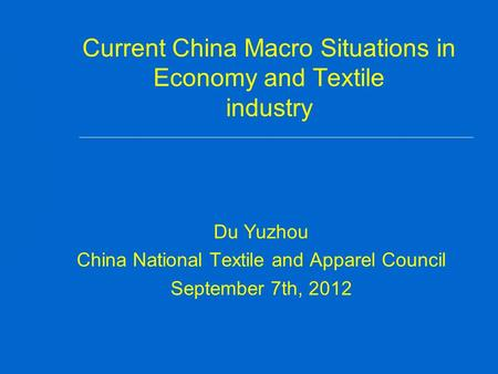 Current China Macro Situations in Economy and Textile industry Du Yuzhou China National Textile and Apparel Council September 7th, 2012.