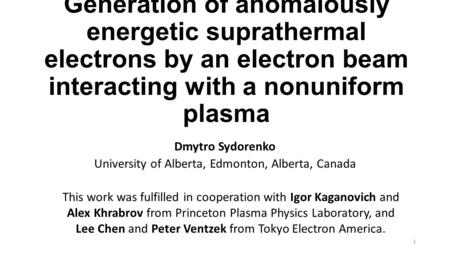 Generation of anomalously energetic suprathermal electrons by an electron beam interacting with a nonuniform plasma Dmytro Sydorenko University of Alberta,