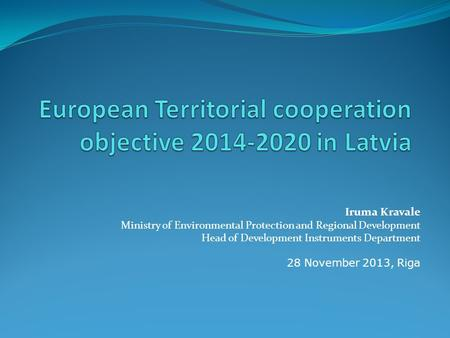 Iruma Kravale Ministry of Environmental Protection and Regional Development Head of Development Instruments Department 28 November 2013, Riga.