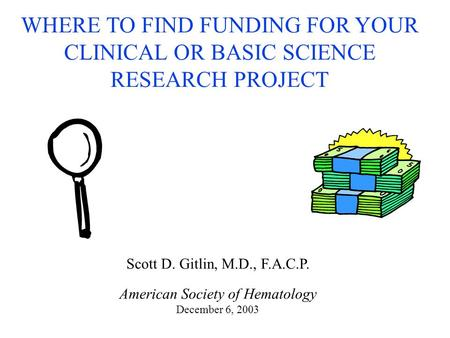 WHERE TO FIND FUNDING FOR YOUR CLINICAL OR BASIC SCIENCE RESEARCH PROJECT Scott D. Gitlin, M.D., F.A.C.P. American Society of Hematology December 6, 2003.