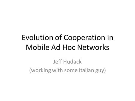 Evolution of Cooperation in Mobile Ad Hoc Networks Jeff Hudack (working with some Italian guy)