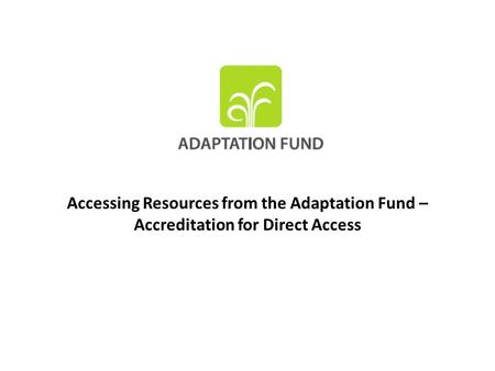 Accessing Resources from the Adaptation Fund – Accreditation for Direct Access.