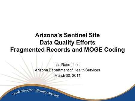 Arizona's Sentinel Site Data Quality Efforts Fragmented Records and MOGE Coding Lisa Rasmussen Arizona Department of Health Services March 30, 2011.