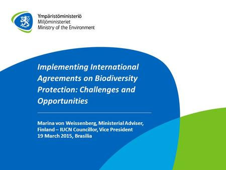Implementing International Agreements on Biodiversity Protection: Challenges and Opportunities Marina von Weissenberg, Ministerial Adviser, Finland – IUCN.