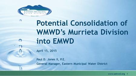 Potential Consolidation of WMWD's Murrieta Division into EMWD April 15, 2015 Paul D. Jones II, P.E. General Manager, Eastern Municipal Water District www.emwd.org.