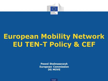 Transport European Mobility Network EU TEN-T Policy & CEF Pawel Stelmaszczyk European Commission DG MOVE.