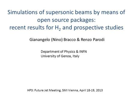 Simulations of supersonic beams by means of open source packages: recent results for H 2 and prospective studies Gianangelo (Nino) Bracco & Renzo Parodi.
