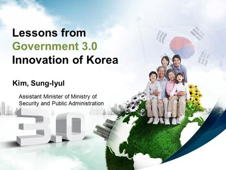 1 Lessons from Government 3.0 Innovation of Korea Kim, Sung-lyul Assistant Minister of Ministry of Security and Public Administration.