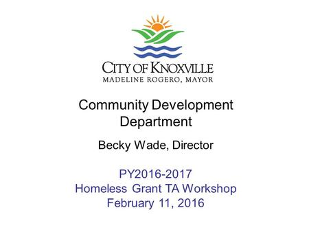 Community Development Department Becky Wade, Director PY2016-2017 Homeless Grant TA Workshop February 11, 2016.