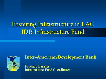 Fostering Infrastructure in LAC IDB Infrastructure Fund Inter-American Development Bank Federico Basañes Infrastructure Fund Coordinator.