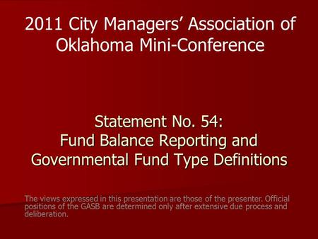 Statement No. 54: Fund Balance Reporting and Governmental Fund Type Definitions 2011 City Managers' Association of Oklahoma Mini-Conference The views expressed.