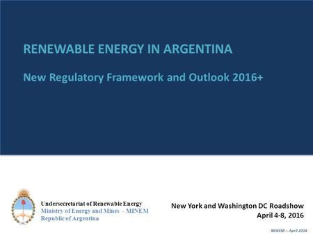 MINEM – April 20161 Undersecretariat of Renewable Energy Ministry of Energy and Mines - MINEM Republic of Argentina RENEWABLE ENERGY IN ARGENTINA New Regulatory.