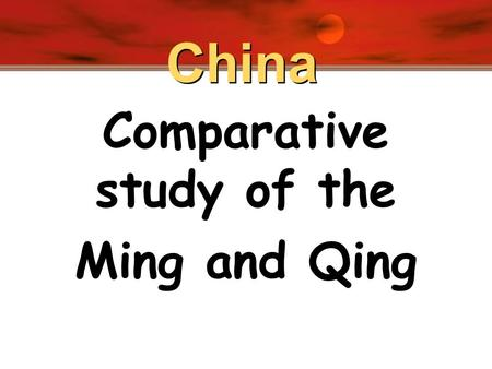 China Comparative study of the Ming and Qing. China's last native imperial dynasty! Ming.