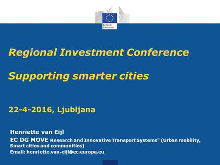 Regional Investment Conference Supporting smarter cities 22-4-2016, Ljubljana Henriette van Eijl EC DG MOVE Research and Innovative Transport Systems