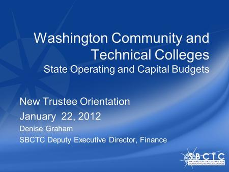 Washington Community and Technical Colleges State Operating and Capital Budgets New Trustee Orientation January 22, 2012 Denise Graham SBCTC Deputy Executive.