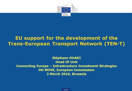 Transport EU support for the development of the Trans-European Transport Network (TEN-T) Stéphane OUAKI Head Of Unit Connecting Europe – Infrastructure.
