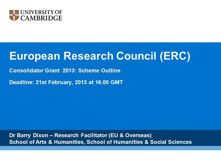 European Research Council (ERC) Consolidator Grant 2013: Scheme Outline Deadline: 21st February, 2013 at 16.00 GMT Dr Barry Dixon – Research Facilitator.
