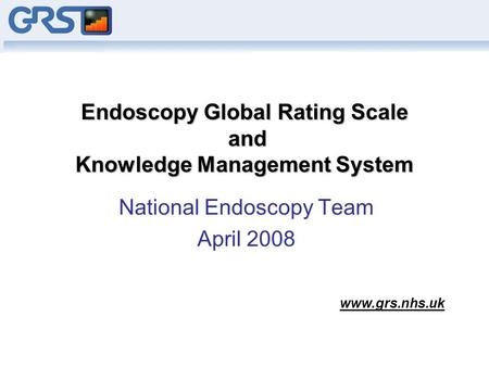 Endoscopy Global Rating Scale and Knowledge Management System National Endoscopy Team April 2008 www.grs.nhs.uk.