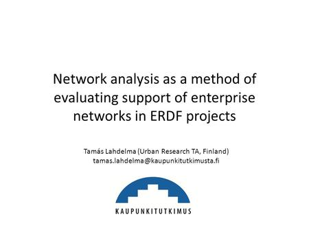 Network analysis as a method of evaluating support of enterprise networks in ERDF projects Tamás Lahdelma (Urban Research TA, Finland)
