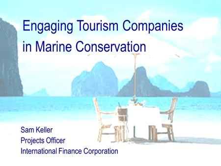 Engaging Tourism Companies in Marine Conservation Sam Keller Projects Officer International Finance Corporation.