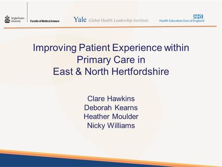Improving Patient Experience within Primary Care in East & North Hertfordshire Clare Hawkins Deborah Kearns Heather Moulder Nicky Williams.