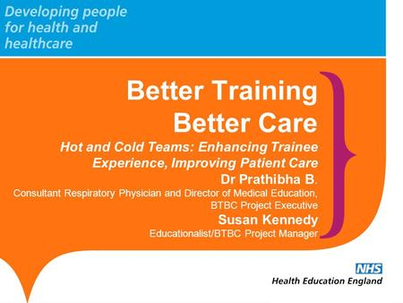 Better Training Better Care Hot and Cold Teams: Enhancing Trainee Experience, Improving Patient Care Dr Prathibha B. Consultant Respiratory Physician and.