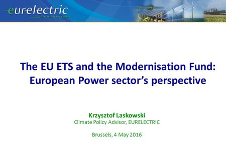 The EU ETS and the Modernisation Fund: European Power sector's perspective Krzysztof Laskowski Climate Policy Advisor, EURELECTRIC Brussels, 4 May 2016.