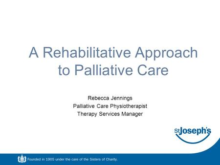 A Rehabilitative Approach to Palliative Care Rebecca Jennings Palliative Care Physiotherapist Therapy Services Manager.