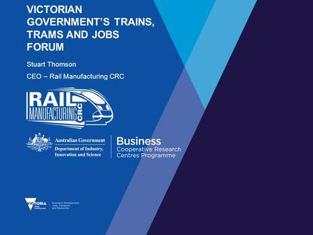 VICTORIAN GOVERNMENT'S TRAINS, TRAMS AND JOBS FORUM Stuart Thomson CEO – Rail Manufacturing CRC.