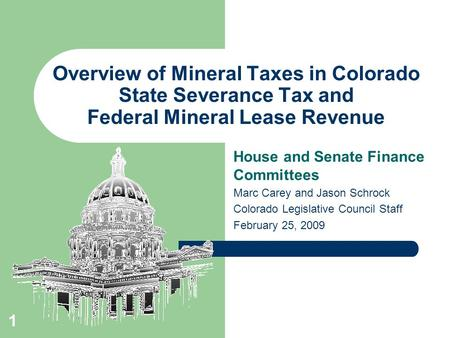 1 Overview of Mineral Taxes in Colorado State Severance Tax and Federal Mineral Lease Revenue House and Senate Finance Committees Marc Carey and Jason.