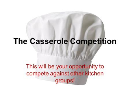 The Casserole Competition This will be your opportunity to compete against other kitchen groups!