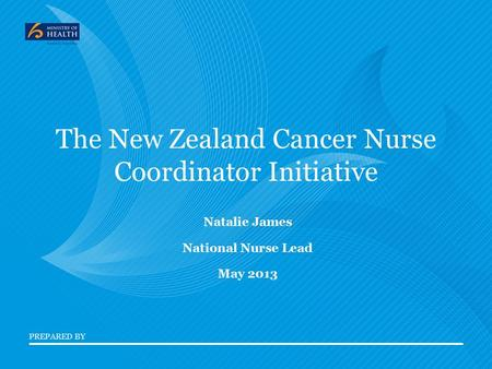PREPARED BY The New Zealand Cancer Nurse Coordinator Initiative Natalie James National Nurse Lead May 2013.