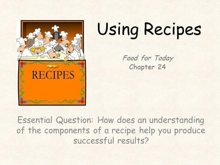 Using Recipes Essential Question: How does an understanding of the components of a recipe help you produce successful results? Food for Today Chapter 24.