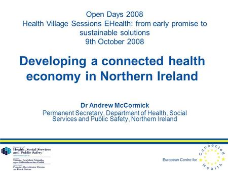 Developing a connected health economy in Northern Ireland Dr Andrew McCormick Permanent Secretary, Department of Health, Social Services and Public Safety,