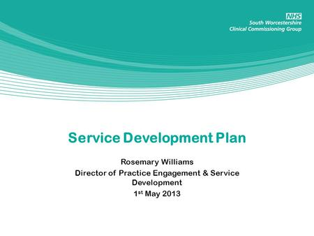Service Development Plan Rosemary Williams Director of Practice Engagement & Service Development 1 st May 2013.