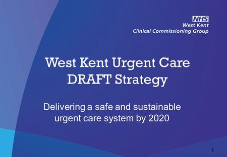 NHS West Kent Clinical Commissioning Group West Kent Urgent Care DRAFT Strategy Delivering a safe and sustainable urgent care system by 2020 1.