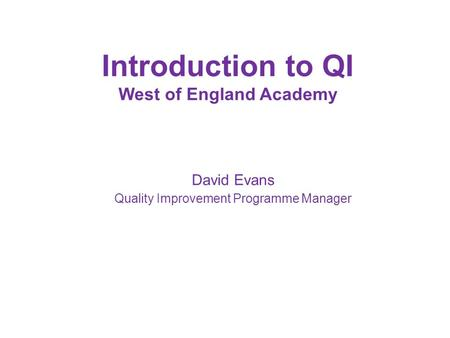 Introduction to QI West of England Academy David Evans Quality Improvement Programme Manager.