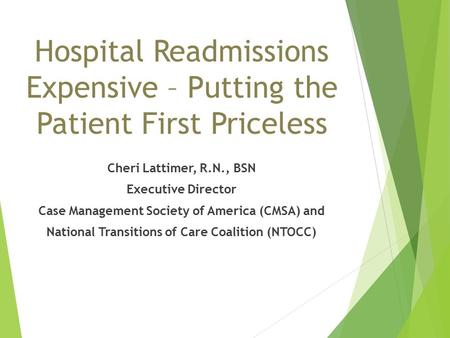 Hospital Readmissions Expensive – Putting the Patient First Priceless Cheri Lattimer, R.N., BSN Executive Director Case Management Society of America (CMSA)