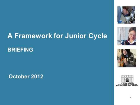1 A Framework for Junior Cycle BRIEFING October 2012.