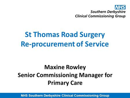 NHS Southern Derbyshire Clinical Commissioning Group St Thomas Road Surgery Re-procurement of Service Maxine Rowley Senior Commissioning Manager for Primary.