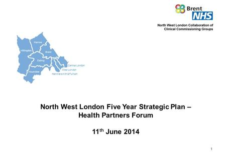 Central London West London Hammersmith & Fulham Hillingdon Harrow Brent Ealing Hounslow North West London Five Year Strategic Plan – Health Partners Forum.