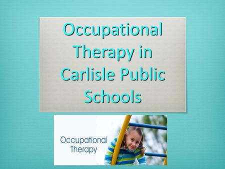 Occupational Therapy in Carlisle Public Schools. What is OT?  The profession of Occupational Therapy is concerned with a person's ability to participate.
