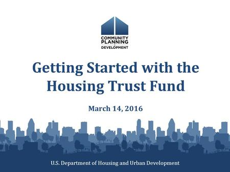 Getting Started with the Housing Trust Fund March 14, 2016 U.S. Department of Housing and Urban Development.