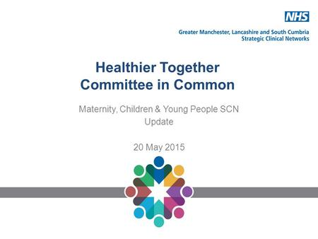 Healthier Together Committee in Common Maternity, Children & Young People SCN Update 20 May 2015.