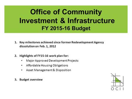 Office of Community Investment & Infrastructure FY 2015-16 Budget 1.Key milestones achieved since former Redevelopment Agency dissolution on Feb. 1, 2012.