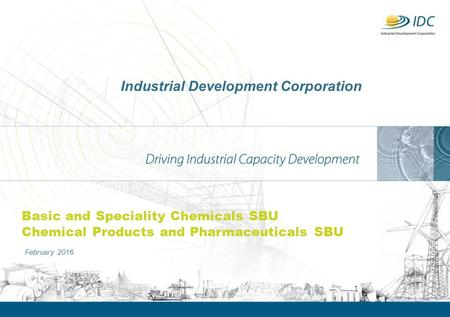 Industrial Development Corporation February 2016 Basic and Speciality Chemicals SBU Chemical Products and Pharmaceuticals SBU.