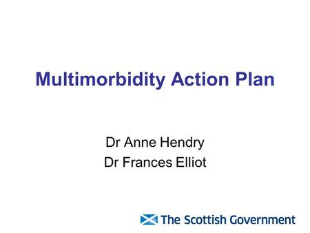Multimorbidity Action Plan Dr Anne Hendry Dr Frances Elliot.